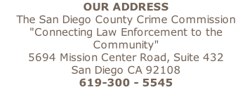 "OUR ADDRESS The San Diego County Crime Commission ""Connecting Law Enforcement to the Community"" 5694 Mission Center Road, Suite 432 San Diego CA 92108 619-300 - 5545"