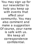 You may sign up for our newsletter to help you keep up with events that affect your community. You may also comment and make a suggestion Of course, your name is safe with us.  We keep all correspondence confidential.